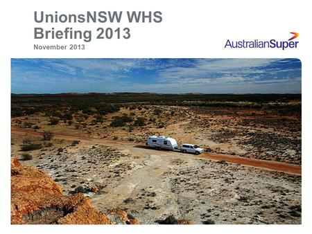 UnionsNSW WHS Briefing 2013 November 2013. Important information 2 This material is of a general nature and does not take into account your personal objectives,
