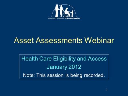 Asset Assessments Webinar Health Care Eligibility and Access January 2012 Note: This session is being recorded. 1.