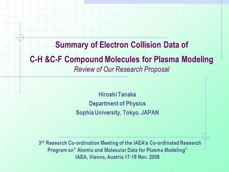 Summary of Electron Collision Data of C-H &C-F Compound Molecules for Plasma Modeling Review of Our Research Proposal Hiroshi Tanaka Department of Physics.