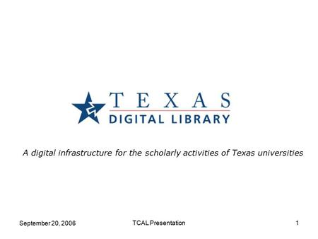 September 20, 2006 TCAL Presentation1 A digital infrastructure for the scholarly activities of Texas universities.