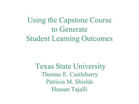 Using the Capstone Course to Generate Student Learning Outcomes Texas State University Thomas E. Castleberry Patricia M. Shields Hassan Tajalli.