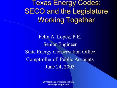 2003 National Workshop on State Building Energy Codes Texas Energy Codes: SECO and the Legislature Working Together Felix A. Lopez, P.E. Senior Engineer.