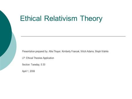Ethical Relativism Theory Presentation prepared by: Allie Thayer, Kimberly Francek, Mitch Adams, Steph Mahrle LP: Ethical Theories Application Section: