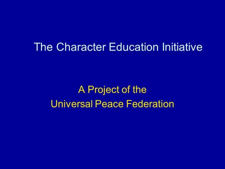 The Character Education Initiative A Project of the Universal Peace Federation.