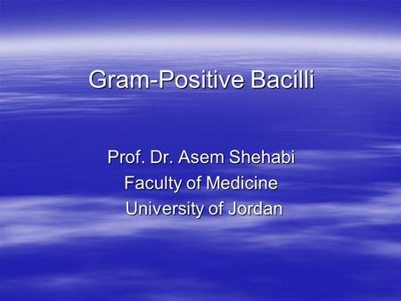Gram-Positive Bacilli Prof. Dr. Asem Shehabi Faculty of Medicine University of Jordan University of Jordan.