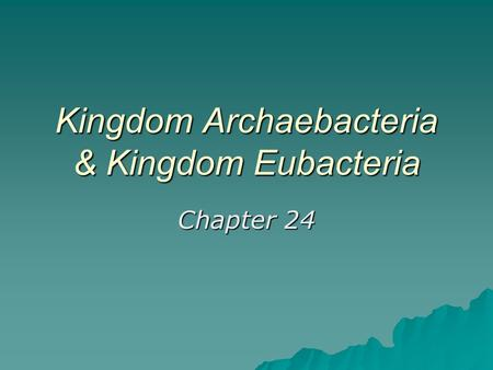Kingdom Archaebacteria & Kingdom Eubacteria Chapter 24.