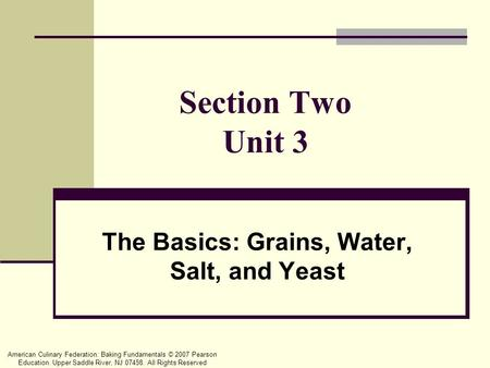American Culinary Federation: Baking Fundamentals © 2007 Pearson Education. Upper Saddle River, NJ 07458. All Rights Reserved Section Two Unit 3 The Basics: