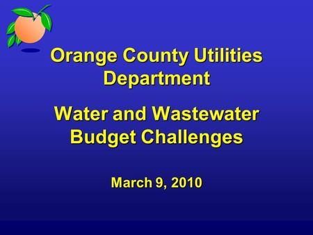 Orange County Utilities Department Water and Wastewater Budget Challenges March 9, 2010.