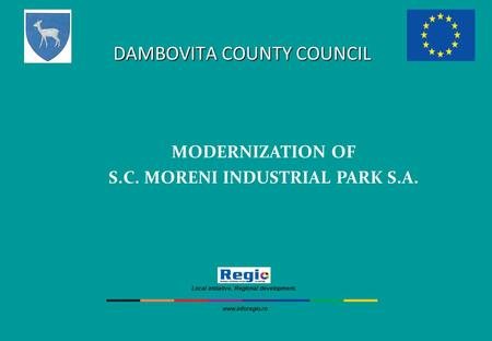 DAMBOVITA COUNTY COUNCIL MODERNIZATION OF S.C. MORENI INDUSTRIAL PARK S.A. Local initiative. Regional development. www.inforegio.ro.
