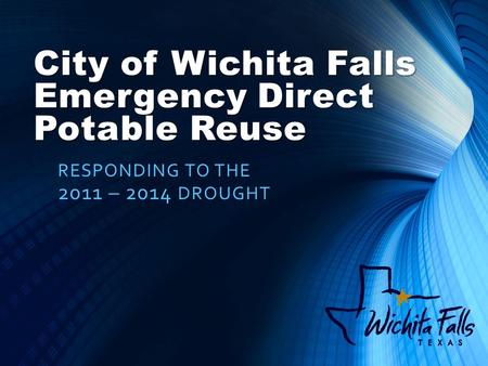 City of Wichita Falls Emergency Direct Potable Reuse RESPONDING TO THE 2011 – 2014 DROUGHT.