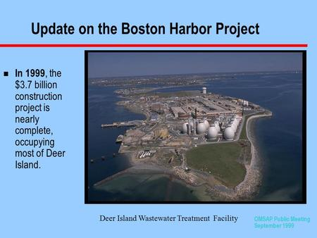 OMSAP Public Meeting September 1999 Update on the Boston Harbor Project n In 1999, the $3.7 billion construction project is nearly complete, occupying.
