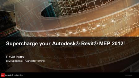 © 2011 Autodesk Supercharge your Autodesk® Revit® MEP 2012! David Butts BIM Specialist – Gannett Fleming.