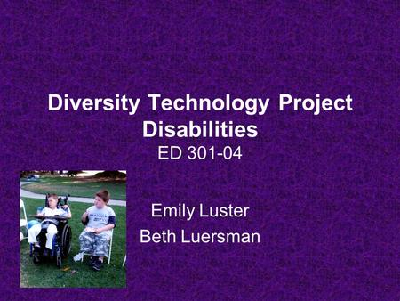 Diversity Technology Project Disabilities ED 301-04 Emily Luster Beth Luersman.
