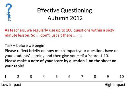 Effective Questioning Autumn 2012 As teachers, we regularly use up to 100 questions within a sixty minute lesson. So... don't just sit there........ Task.