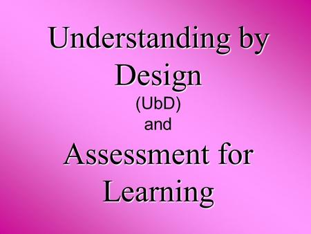 Understanding by Design Assessment for Learning Understanding by Design (UbD) and Assessment for Learning.
