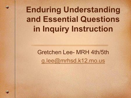 Enduring Understanding and Essential Questions in Inquiry Instruction Gretchen Lee- MRH 4th/5th