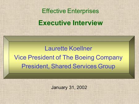 Executive Interview Laurette Koellner Vice President of The Boeing Company President, Shared Services Group Effective Enterprises January 31, 2002.