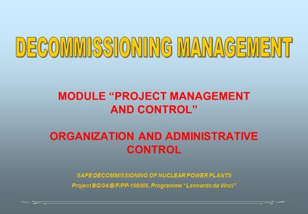 "MODULE ""PROJECT MANAGEMENT AND CONTROL"" ORGANIZATION AND ADMINISTRATIVE CONTROL SAFE DECOMMISSIONING OF NUCLEAR POWER PLANTS Project BG/04/B/F/PP-166005,"