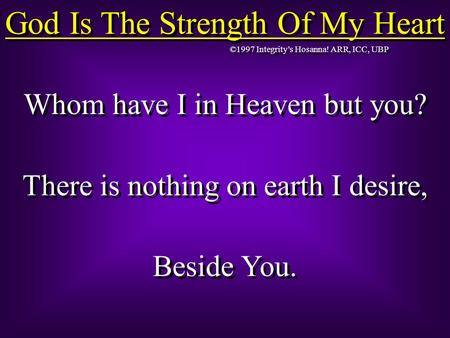 God Is The Strength Of My Heart Whom have I in Heaven but you? There is nothing on earth I desire, Beside You. Whom have I in Heaven but you? There is.