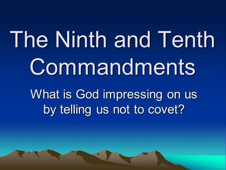 The Ninth and Tenth Commandments What is God impressing on us by telling us not to covet?