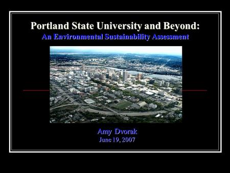 Portland State University and Beyond: An Environmental Sustainability Assessment Amy Dvorak June 19, 2007.