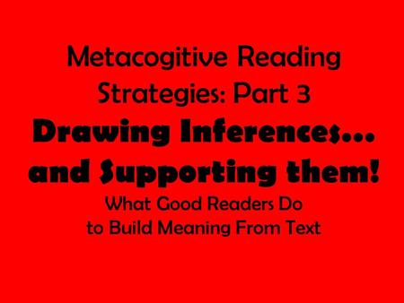 Metacogitive Reading Strategies: Part 3 Drawing Inferences… and Supporting them! What Good Readers Do to Build Meaning From Text.