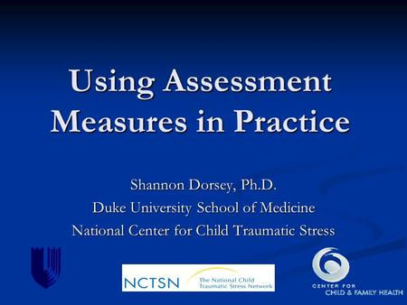 Using Assessment Measures in Practice Shannon Dorsey, Ph.D. Duke University School of Medicine National Center for Child Traumatic Stress.
