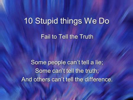 10 Stupid things We Do Fail to Tell the Truth Some people can't tell a lie; Some can't tell the truth; And others can't tell the difference. Fail to Tell.