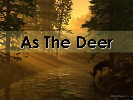 As The Deer. As the deer panteth for the water So my soul longeth after you You alone are my heart's desire And I long to worship you.