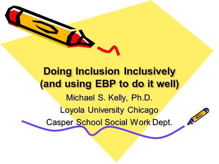 Doing Inclusion Inclusively (and using EBP to do it well) Michael S. Kelly, Ph.D. Loyola University Chicago Casper School Social Work Dept.