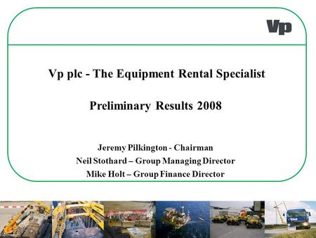 Preliminary Results 2008 Jeremy Pilkington - Chairman Neil Stothard – Group Managing Director Mike Holt – Group Finance Director Vp plc - The Equipment.