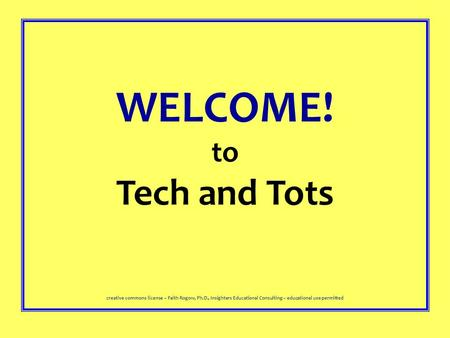 WELCOME! to Tech and Tots creative commons license – Faith Rogow, Ph.D., Insighters Educational Consulting – educational use permitted.