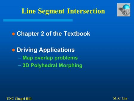 UNC Chapel Hill M. C. Lin Line Segment Intersection Chapter 2 of the Textbook Driving Applications –Map overlap problems –3D Polyhedral Morphing.
