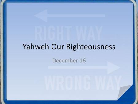 Yahweh Our Righteousness December 16. What do you think? What or who do you think sets the standards for right or wrong in our society? What do you think.