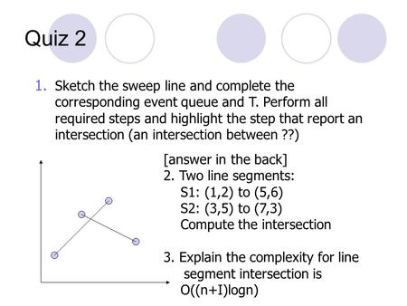 Quiz 2 [answer in the back] 2. Two line segments: S1: (1,2) to (5,6) S2: (3,5) to (7,3) Compute the intersection 3. Explain the complexity for line segment.