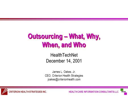 CRITERION HEALTH STRATEGIES INC. HEALTH CARE INFORMATION CONSULTANTS LLC Outsourcing – What, Why, When, and Who HealthTechNet December 14, 2001 James L.