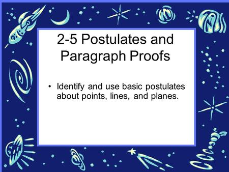 2-5 Postulates and Paragraph Proofs Identify and use basic postulates about points, lines, and planes.