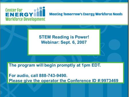 STEM Reading is Power! Webinar: Sept. 6, 2007 The program will begin promptly at 1pm EDT. For audio, call 888-743-9490. Please give the operator the Conference.