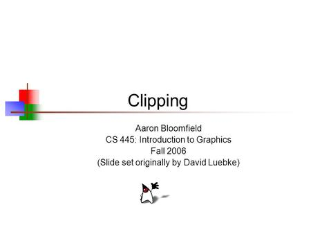 Clipping Aaron Bloomfield CS 445: Introduction to Graphics Fall 2006 (Slide set originally by David Luebke)