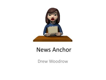 News Anchor Drew Woodrow. Nature of Work 1.Research topics and stories that an editor or news director has assigned to them 2.Interview people who have.