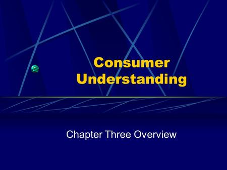 Consumer Understanding Chapter Three Overview Consumer Understanding The basic core of all marketing. Finding consumer needs is our job. Not wishes,