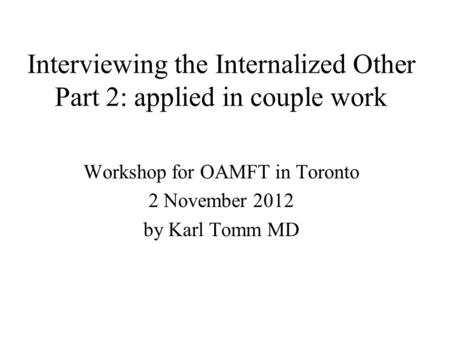Interviewing the Internalized Other Part 2: applied in couple work Workshop for OAMFT in Toronto 2 November 2012 by Karl Tomm MD.