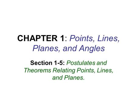 CHAPTER 1: Points, Lines, Planes, and Angles Section 1-5: Postulates and Theorems Relating Points, Lines, and Planes.