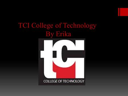TCI College of Technology By Erika. Location  TCI College of technology is located in 320 West 31st Street New York, NY 10001.