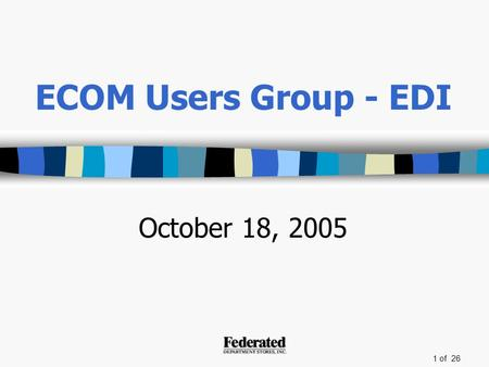 1 of 26 ECOM Users Group - EDI October 18, 2005. 2 of 26 Agenda Introductions –Sarah Knowles Supply Chain Purchase Order Carton Consolidation (POCC) Closing.