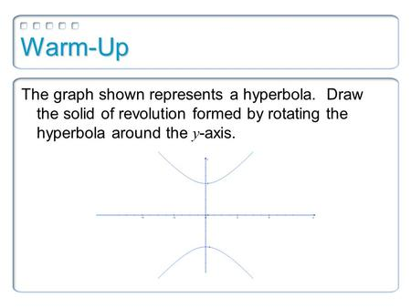 Warm-Up The graph shown represents a hyperbola. Draw the solid of revolution formed by rotating the hyperbola around the y -axis.