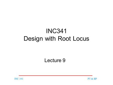 INC 341PT & BPINC 341PT & BP INC341 Design with Root Locus Lecture 9.