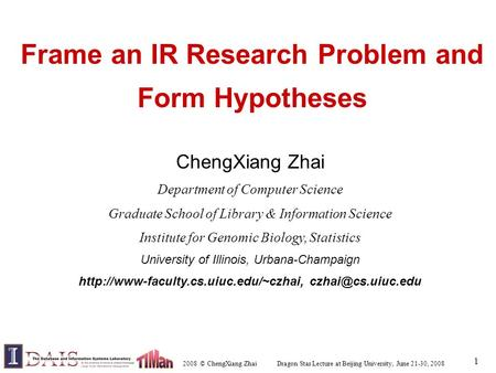 2008 © ChengXiang Zhai Dragon Star Lecture at Beijing University, June 21-30, 2008 1 Frame an IR Research Problem and Form Hypotheses ChengXiang Zhai Department.