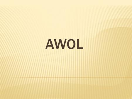 1 AWOL. 2  A bsent W ith O ut L eave  Away from military duties without permission, but without the intention of deserting.the  A soldier or other.