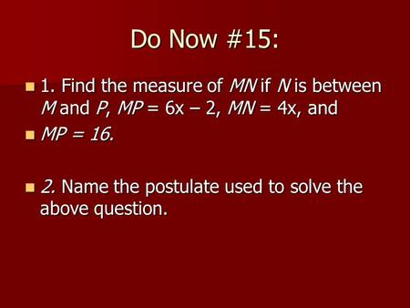 Do Now #15: 1. Find the measure of MN if N is between M and P, MP = 6x – 2, MN = 4x, and 1. Find the measure of MN if N is between M and P, MP = 6x – 2,